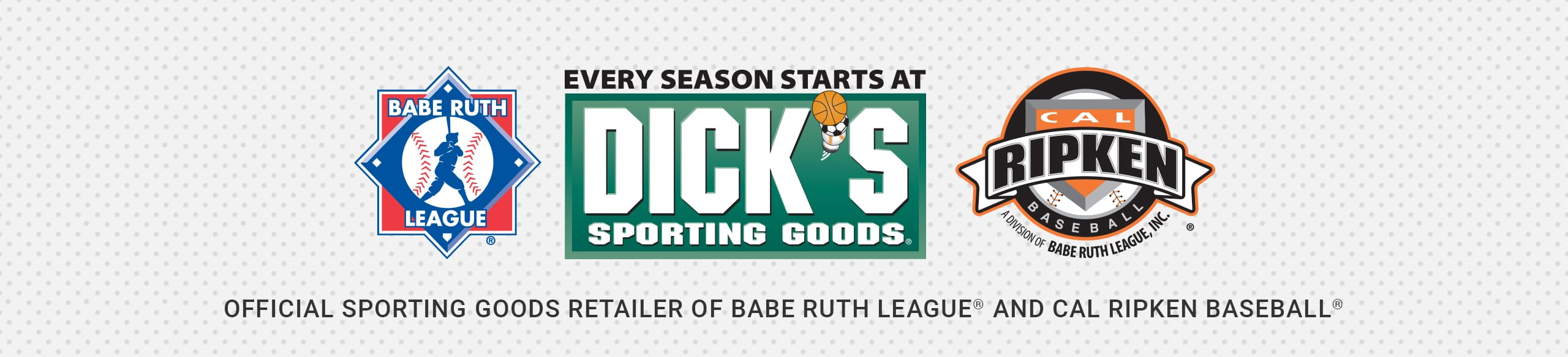 Every Season Starts at Dick's Sporting Goods. Official sporting goods retailer of Babe ruth league® and cal ripken baseball®.